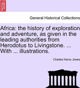 Africa  The History of Exploration and Adventure, as Given in the Leading Authorities from Herodotus to Livingstone. ... with ... Illustrations.