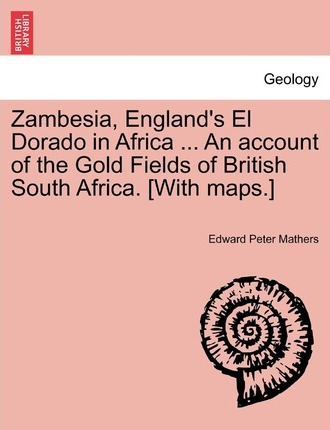 Zambesia, England's El Dorado in Africa ... an Account of the Gold Fields of British South Africa. [With Maps.]
