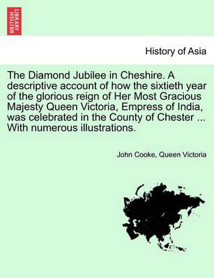 The Diamond Jubilee in Cheshire. a Descriptive Account of How the Sixtieth Year of the Glorious Reign of Her Most Gracious Majesty Queen Victoria, Empress of India, Was Celebrated in the County of Chester ... with Numerous Illustrations.