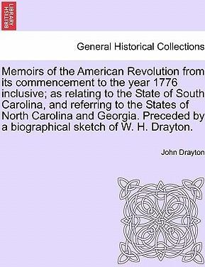 Memoirs of the American Revolution from Its Commencement to the Year 1776 Inclusive; As Relating to the State of South Carolina, and Referring to the States of North Carolina and Georgia. Preceded by a Biographical Sketch of W. H. Drayton.