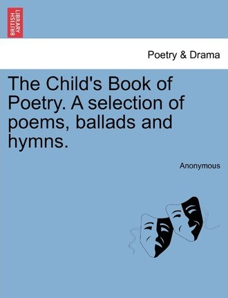 The Child's Book of Poetry  a Selection of Poems, Ballads