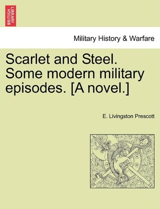 Scarlet and Steel. Some Modern Military Episodes. [A Novel.]