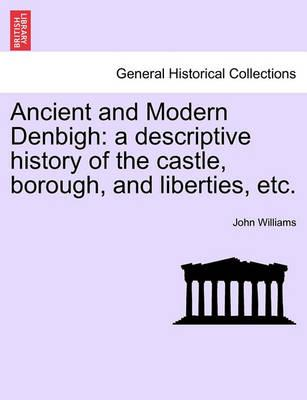 Ancient and Modern Denbigh  A Descriptive History of the Castle, Borough, and Liberties, Etc.