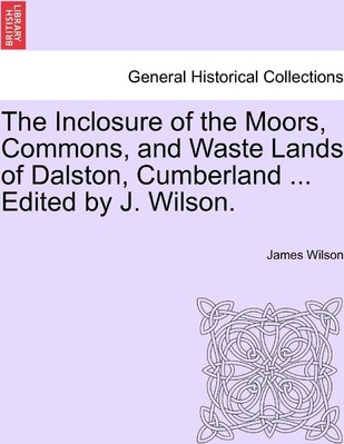 The Inclosure of the Moors, Commons, and Waste Lands of Dalston, Cumberland ... Edited by J. Wilson.