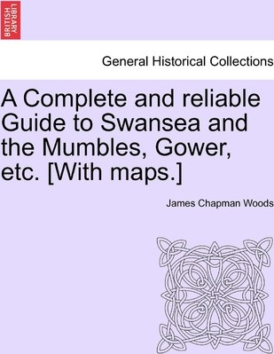 A Complete and Reliable Guide to Swansea and the Mumbles, Gower, Etc. [With Maps.]