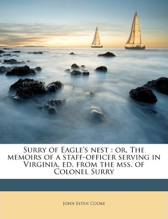 Surry of Eagle's Nest  Or, the Memoirs of a Staff-Officer Serving in Virginia, Ed. from the Mss. of Colonel Surry