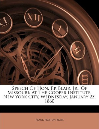 Speech of Hon. F.P. Blair, Jr., of Missouri  At the Cooper Institute, New York City, Wednesday, January 25, 1860