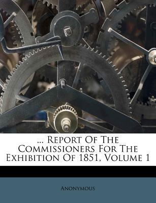 ... Report of the Commissioners for the Exhibition of 1851, Volume 1