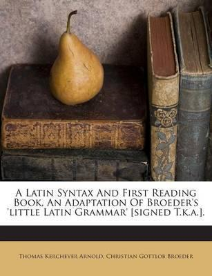 A Latin Syntax and First Reading Book, an Adaptation of Broeder's 'Little Latin Grammar' [Signed T.K.A.].