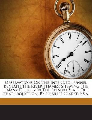 Observations on the Intended Tunnel Beneath the River Thames : Shewing the Many Defects in the Present State of That Projection.  Charles Clarke, F.S.A.