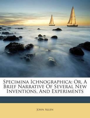 Specimina Ichnographica  Or, a Brief Narrative of Several New Inventions, and Experiments