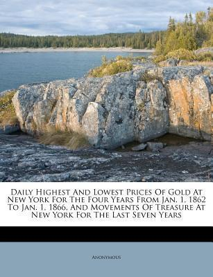 Daily Highest and Lowest Prices of Gold at New York for the Four Years from Jan. 1, 1862 to Jan. 1, 1866, and Movements of Treasure at New York for the Last Seven Years