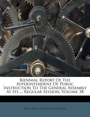 Biennial Report of the Superintendent of Public Instruction to the General Assembly at Its ... Regular Session, Volume 38