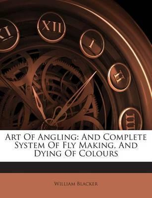 Art of Angling  And Complete System of Fly Making, and Dying of Colours