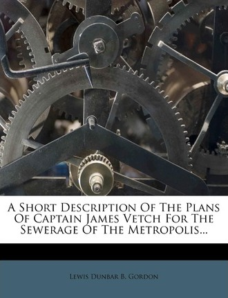 A Short Description of the Plans of Captain James Vetch for the Sewerage of the Metropolis...