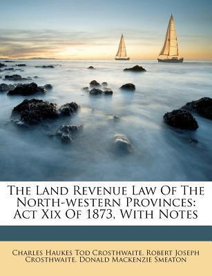 The Land Revenue Law of the North-Western Provinces