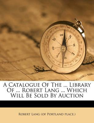 A Catalogue of the ... Library of ... Robert Lang ... Which Will Be Sold by Auction