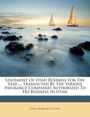 Statement of Utah Business for the Year ... Transacted by the Various Insurance Companies Authorized to Do Business in Utah