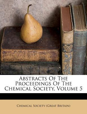 Abstracts of the Proceedings of the Chemical Society, Volume 5