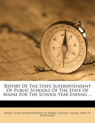 Report of the State Superintendent of Public Schools of the State of Maine for the School Year Ending ...