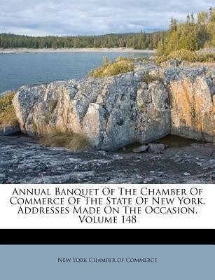 Annual Banquet of the Chamber of Commerce of the State of New York. Addresses Made on the Occasion, Volume 148