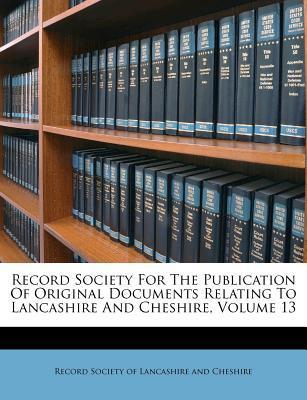 Record Society for the Publication of Original Documents Relating to Lancashire and Cheshire, Volume 13