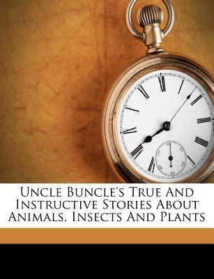 Uncle Buncle's True and Instructive Stories about Animals, Insects and Plants