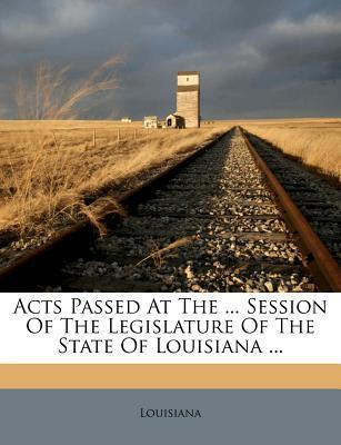 Acts Passed at the ... Session of the Legislature of the State of Louisiana ...