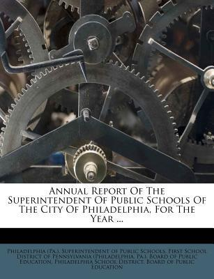 Annual Report of the Superintendent of Public Schools of the City of Philadelphia, for the Year ...