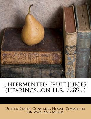 Unfermented Fruit Juices. (Hearings...on H.R. 7289...)