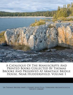 A Catalogue of the Manuscripts and Printed Books Collected by Thomas Brooke and Preserved at Armitage Bridge House, Near Huddersfield, Volume 1