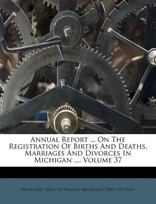 Annual Report ... on the Registration of Births and Deaths, Marriages and Divorces in Michigan ..., Volume 37