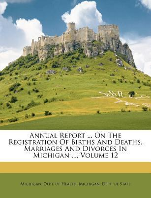 Annual Report ... on the Registration of Births and Deaths, Marriages and Divorces in Michigan ..., Volume 12
