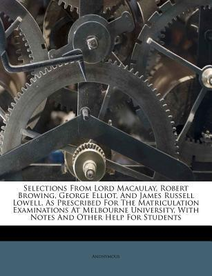 Selections from Lord Macaulay, Robert Browing, George Elliot, and James Russell Lowell, as Prescribed for the Matriculation Examinations at Melbourne University, with Notes and Other Help for Students
