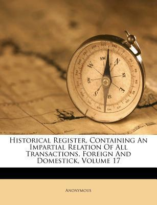 Historical Register, Containing an Impartial Relation of All Transactions, Foreign and Domestick, Volume 17
