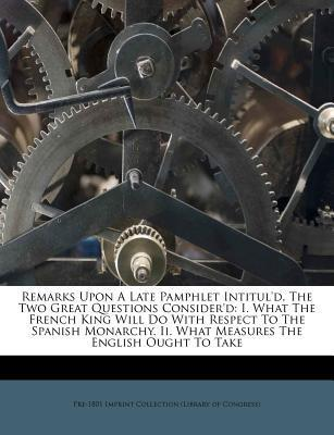 Remarks Upon a Late Pamphlet Intitul'd, the Two Great Questions Consider'd