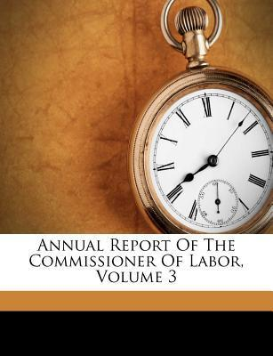 Annual Report of the Commissioner of Labor, Volume 3