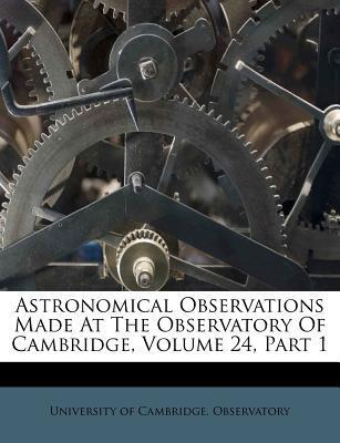 Astronomical Observations Made at the Observatory of Cambridge, Volume 24, Part 1