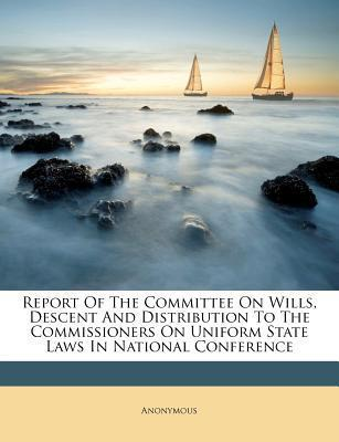 Report of the Committee on Wills, Descent and Distribution to the Commissioners on Uniform State Laws in National Conference