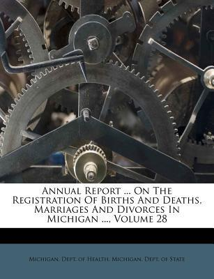 Annual Report ... on the Registration of Births and Deaths, Marriages and Divorces in Michigan ..., Volume 28