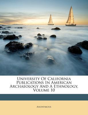University of California Publications in American Archaeology and a Ethnology, Volume 10