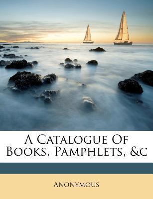 A Catalogue of Books, Pamphlets, &C