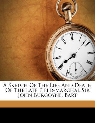 A Sketch of the Life and Death of the Late Field-Marchal Sir John Burgoyne, Bart