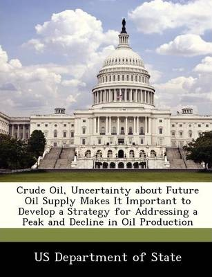Crude Oil, Uncertainty about Future Oil Supply Makes It Important to Develop a Strategy for Addressing a Peak and Decline in Oil Production