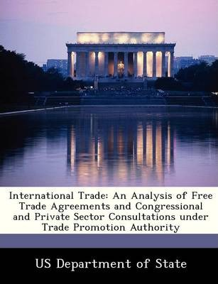 International Trade  An Analysis of Free Trade Agreements and Congressional and Private Sector Consultations Under Trade Promotion Authority