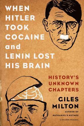 When Hitler Took Cocaine and Lenin Lost His Brain : History's Unknown Chapters