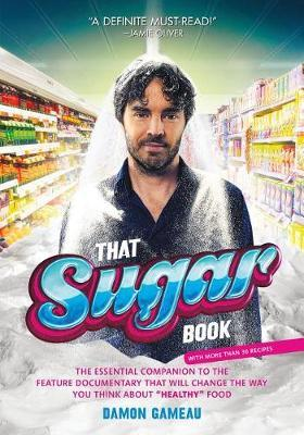 """That Sugar Book : The Essential Companion to the Feature Documentary That Will Change the Way You Think about """"healthy"""" Food – Damon Gameau"""