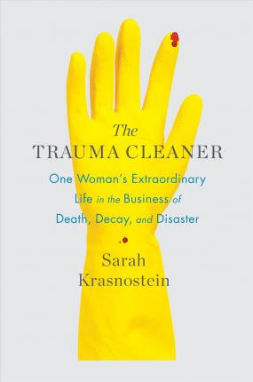The Trauma Cleaner : One Woman's Extraordinary Life in the Business of Death, Decay, and Disaster