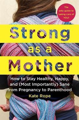 Strong as a Mother : How to Stay Healthy, Happy, and (Most Importantly) Sane from Pregnancy to Parenthood: the Only Guide to Taking Care of You!