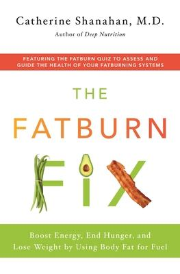 The Fatburn Fix : Feel Great, Lose Weight, and Get Fit by Using Body Fat for Fuel